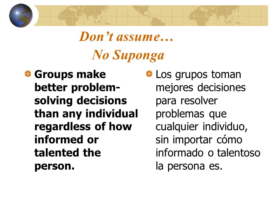 Dont assume… No Suponga Groups make better problem- solving decisions than any individual regardless of how informed or talented the person. Los grupo