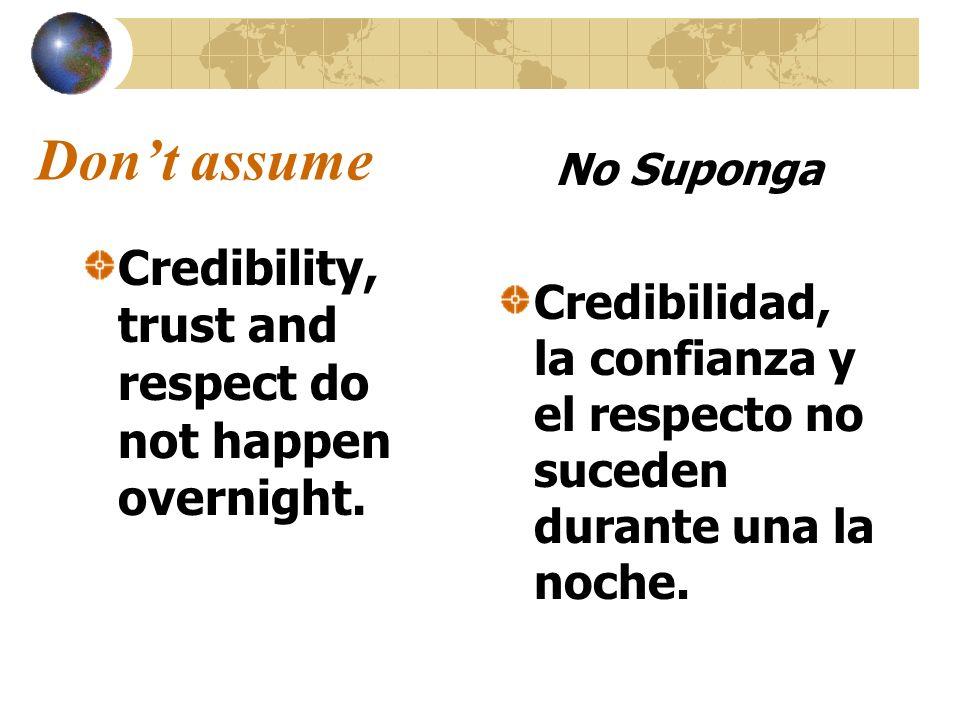 Dont assume Credibility, trust and respect do not happen overnight. No Suponga Credibilidad, la confianza y el respecto no suceden durante una la noch