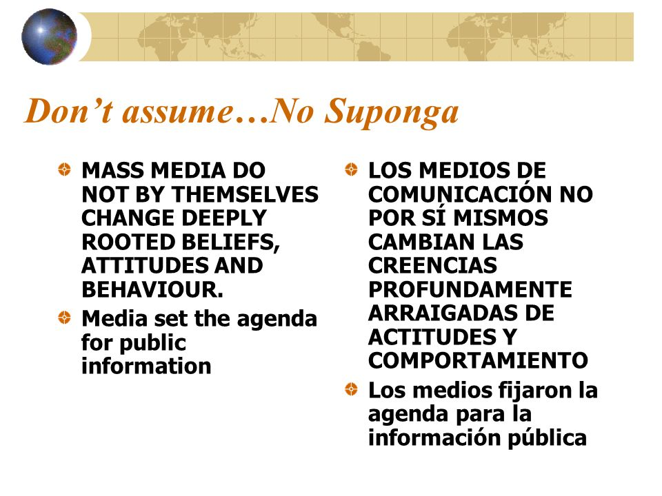 Dont assume…No Suponga MASS MEDIA DO NOT BY THEMSELVES CHANGE DEEPLY ROOTED BELIEFS, ATTITUDES AND BEHAVIOUR. Media set the agenda for public informat