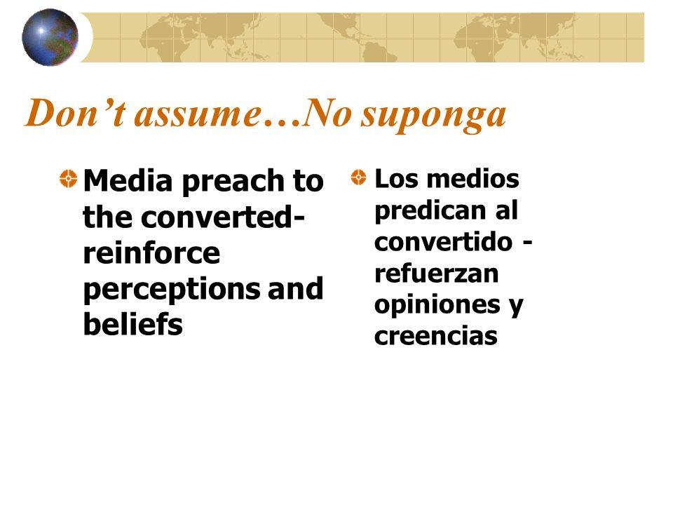 Dont assume…No suponga Media preach to the converted- reinforce perceptions and beliefs Los medios predican al convertido - refuerzan opiniones y cree