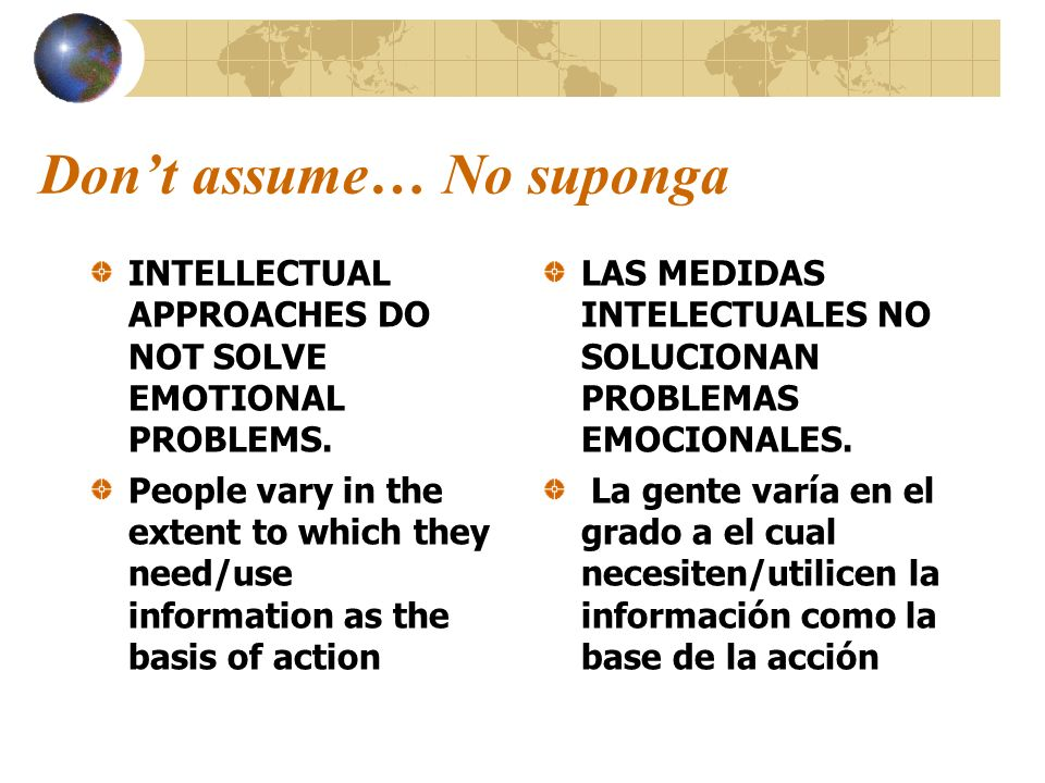 Dont assume… No suponga INTELLECTUAL APPROACHES DO NOT SOLVE EMOTIONAL PROBLEMS. People vary in the extent to which they need/use information as the b