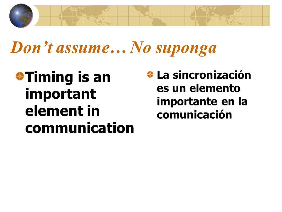 Dont assume… No suponga Timing is an important element in communication La sincronización es un elemento importante en la comunicación