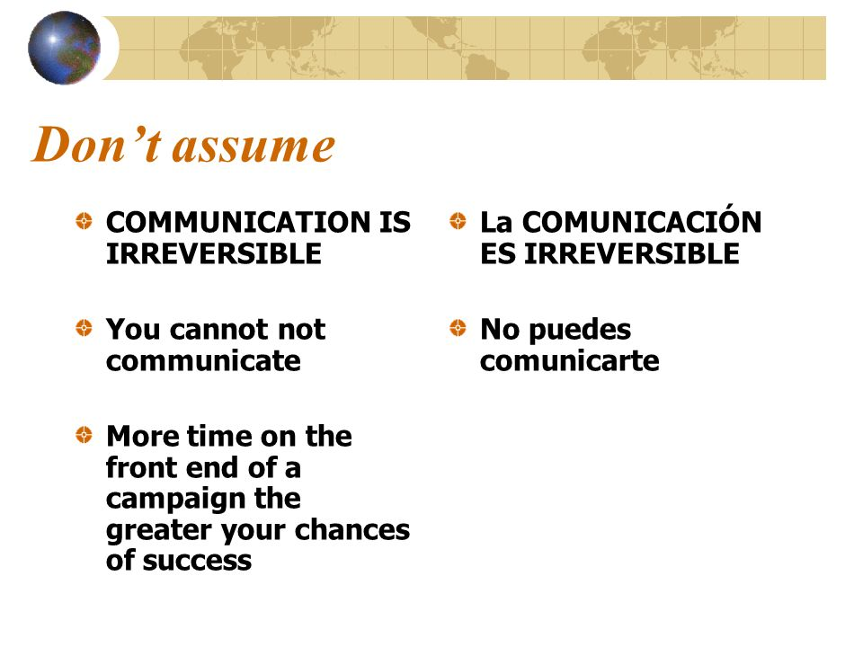 Dont assume COMMUNICATION IS IRREVERSIBLE You cannot not communicate More time on the front end of a campaign the greater your chances of success La C