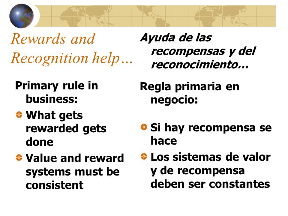 Rewards and Recognition help… Primary rule in business: What gets rewarded gets done Value and reward systems must be consistent Ayuda de las recompen