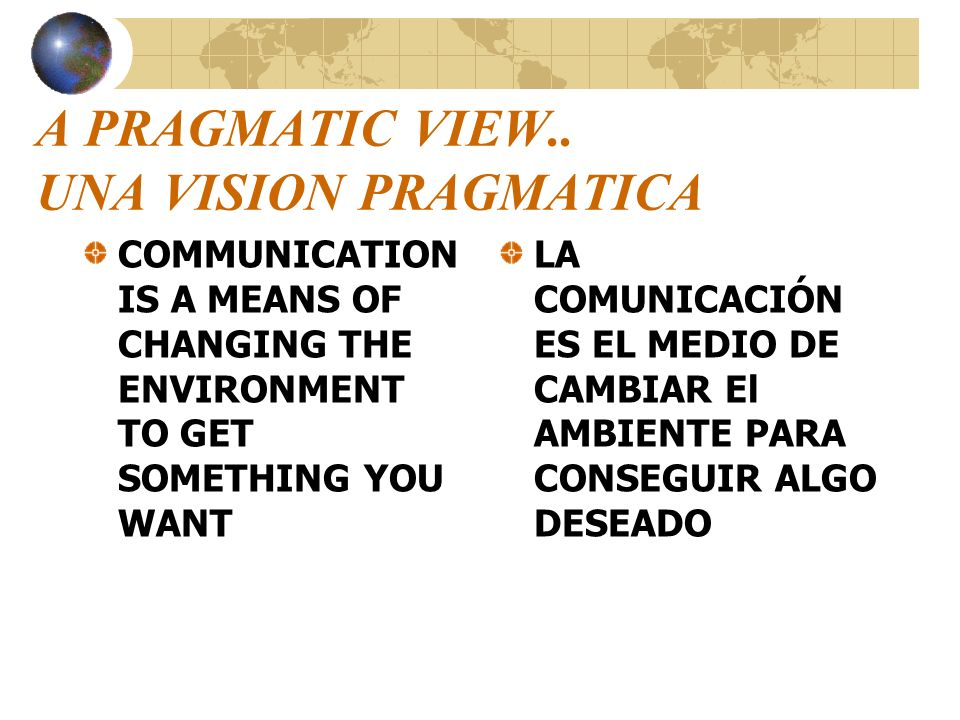 A PRAGMATIC VIEW.. UNA VISION PRAGMATICA COMMUNICATION IS A MEANS OF CHANGING THE ENVIRONMENT TO GET SOMETHING YOU WANT LA COMUNICACIÓN ES EL MEDIO DE