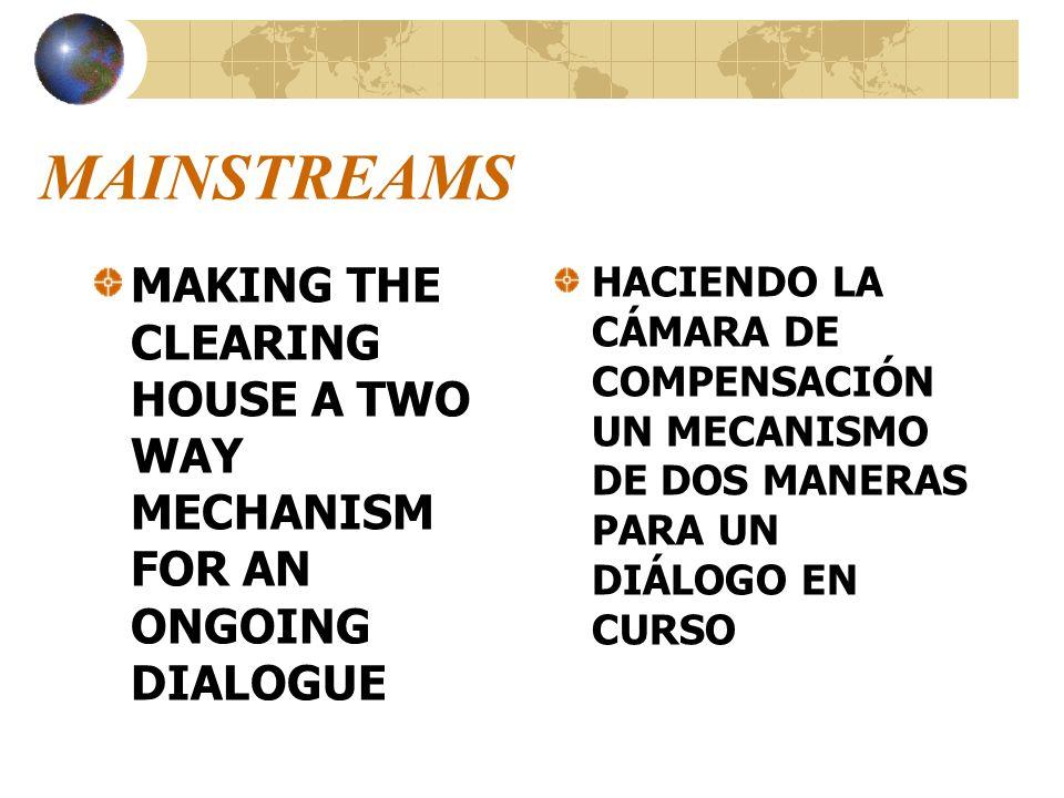 MAINSTREAMS MAKING THE CLEARING HOUSE A TWO WAY MECHANISM FOR AN ONGOING DIALOGUE HACIENDO LA CÁMARA DE COMPENSACIÓN UN MECANISMO DE DOS MANERAS PARA