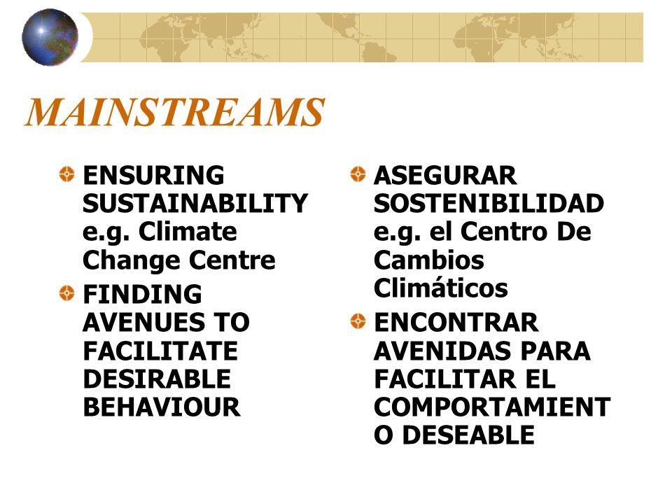 MAINSTREAMS ENSURING SUSTAINABILITY e.g. Climate Change Centre FINDING AVENUES TO FACILITATE DESIRABLE BEHAVIOUR ASEGURAR SOSTENIBILIDAD e.g. el Centr