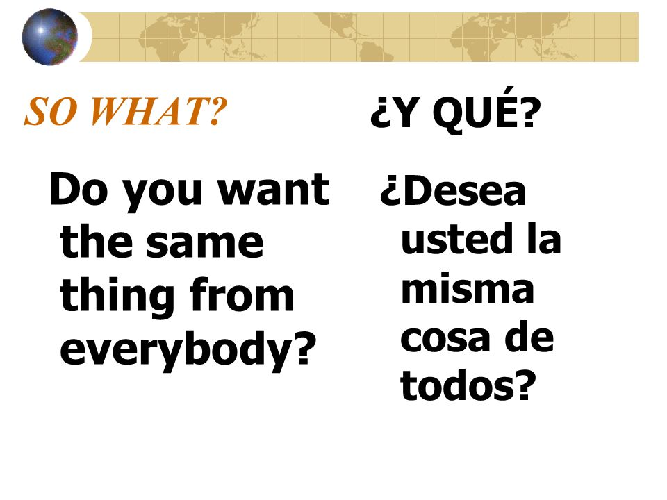 SO WHAT? Do you want the same thing from everybody? ¿Y QUÉ? ¿Desea usted la misma cosa de todos?