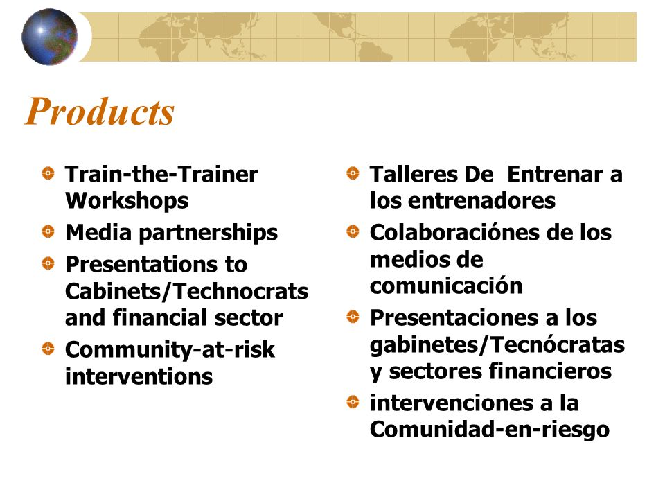 Products Train-the-Trainer Workshops Media partnerships Presentations to Cabinets/Technocrats and financial sector Community-at-risk interventions Tal