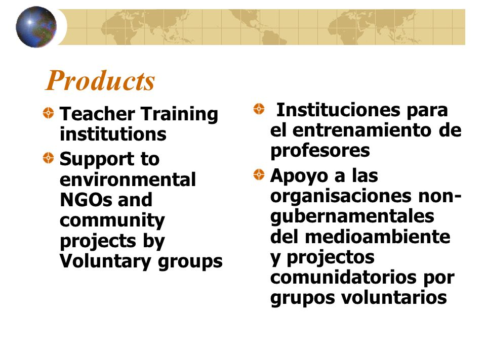 Products Teacher Training institutions Support to environmental NGOs and community projects by Voluntary groups Instituciones para el entrenamiento de