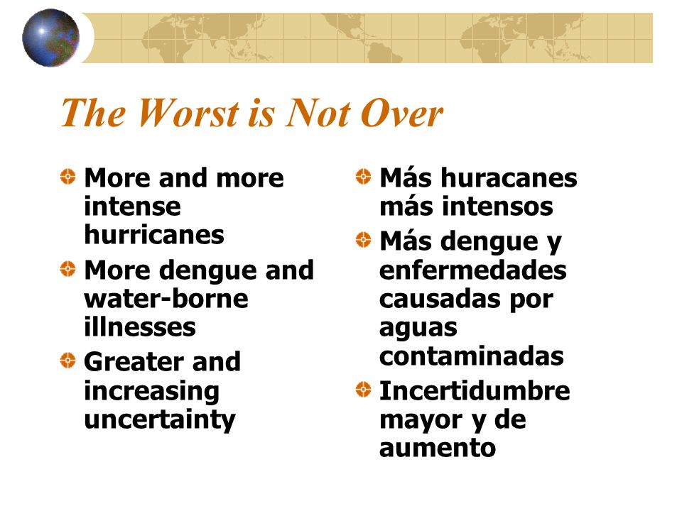 The Worst is Not Over More and more intense hurricanes More dengue and water-borne illnesses Greater and increasing uncertainty Más huracanes más inte