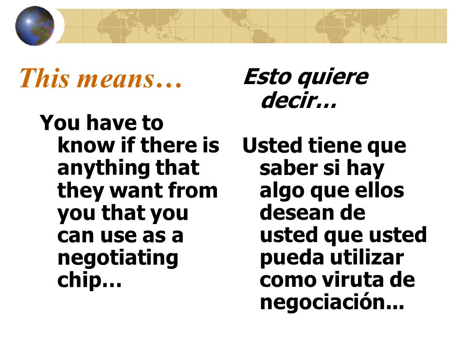 This means… You have to know if there is anything that they want from you that you can use as a negotiating chip… Esto quiere decir… Usted tiene que s