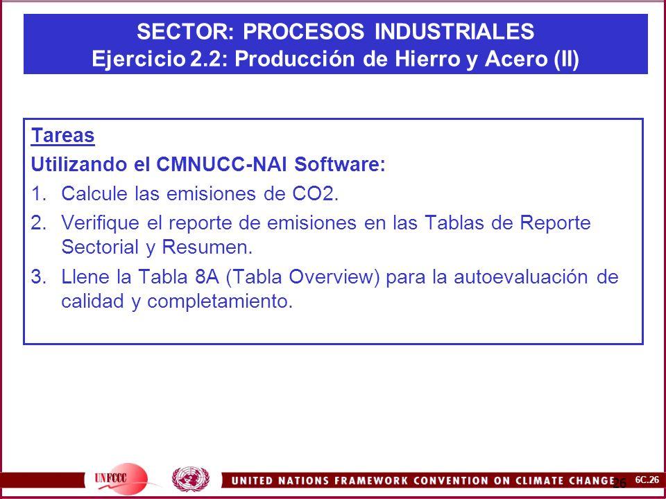 6C.26 26 SECTOR: PROCESOS INDUSTRIALES Ejercicio 2.2: Producción de Hierro y Acero (II) Tareas Utilizando el CMNUCC-NAI Software: 1.Calcule las emisio