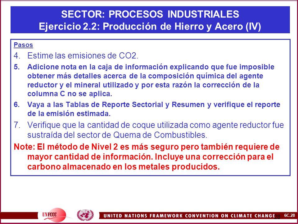 6C.28 28 SECTOR: PROCESOS INDUSTRIALES Ejercicio 2.2: Producción de Hierro y Acero (IV) Pasos 4.Estime las emisiones de CO2. 5.Adicione nota en la caj