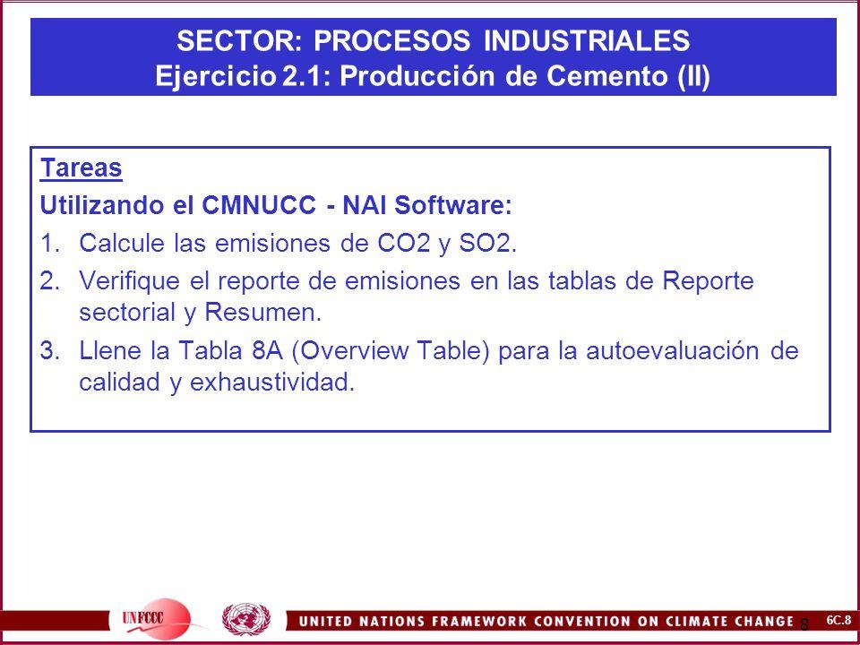 6C.8 8 SECTOR: PROCESOS INDUSTRIALES Ejercicio 2.1: Producción de Cemento (II) Tareas Utilizando el CMNUCC - NAI Software: 1.Calcule las emisiones de