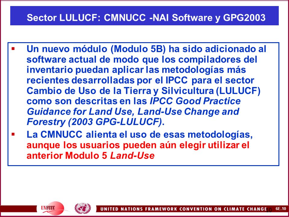 6E.10 10 Sector LULUCF: CMNUCC -NAI Software y GPG2003 Un nuevo módulo (Modulo 5B) ha sido adicionado al software actual de modo que los compiladores del inventario puedan aplicar las metodologías más recientes desarrolladas por el IPCC para el sector Cambio de Uso de la Tierra y Silvicultura (LULUCF) como son descritas en las IPCC Good Practice Guidance for Land Use, Land-Use Change and Forestry (2003 GPG-LULUCF).