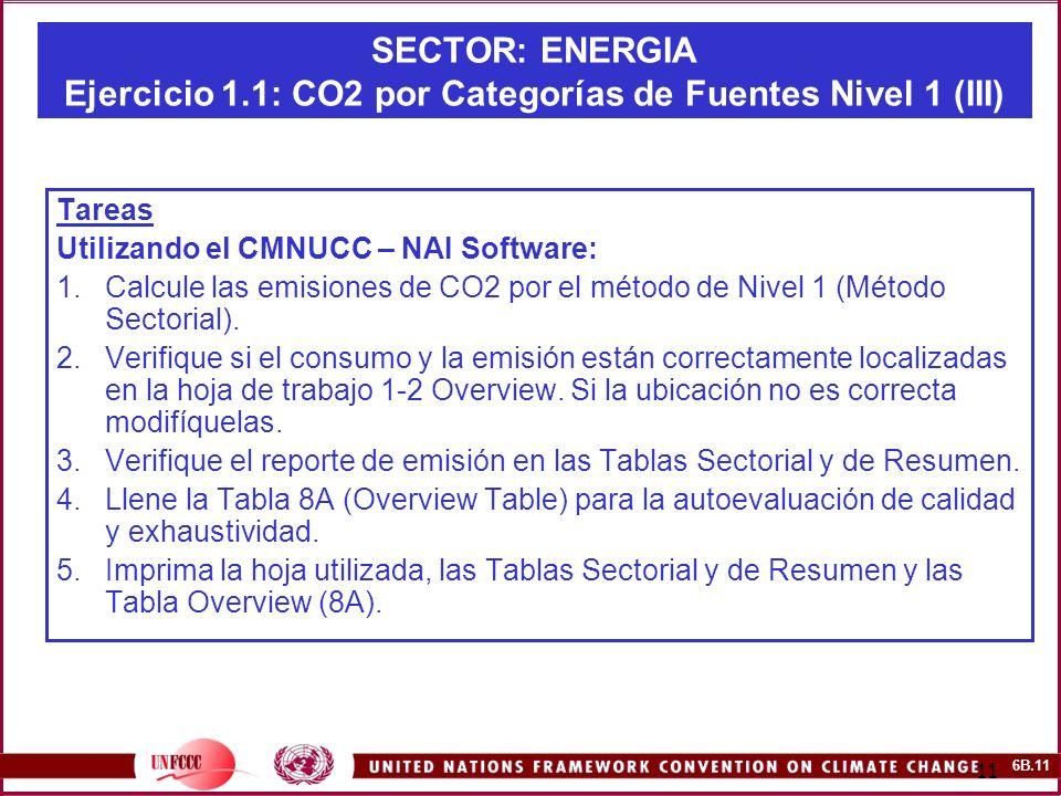 6B.11 11 SECTOR: ENERGIA Ejercicio 1.1: CO2 por Categorías de Fuentes Nivel 1 (III) Tareas Utilizando el CMNUCC – NAI Software: 1.Calcule las emisione