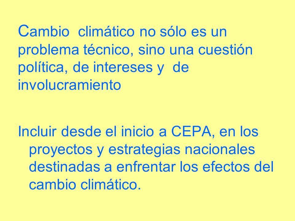 C ambio climático no sólo es un problema técnico, sino una cuestión política, de intereses y de involucramiento Incluir desde el inicio a CEPA, en los