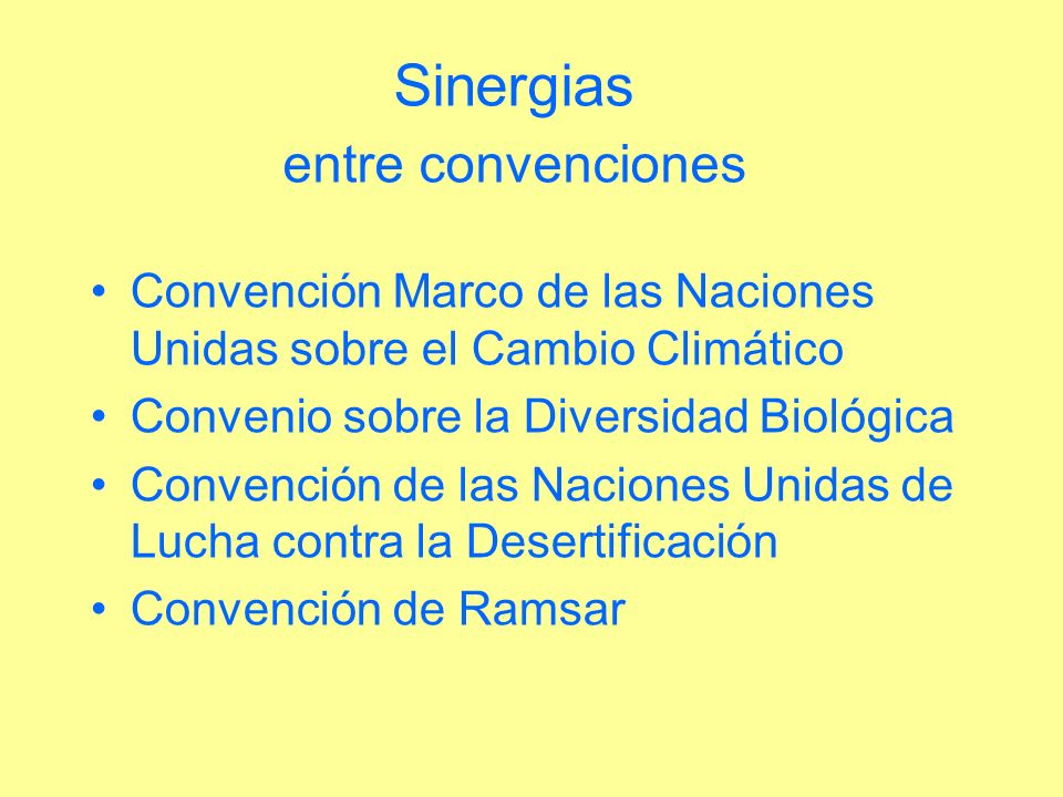 Sinergias entre convenciones Convención Marco de las Naciones Unidas sobre el Cambio Climático Convenio sobre la Diversidad Biológica Convención de la
