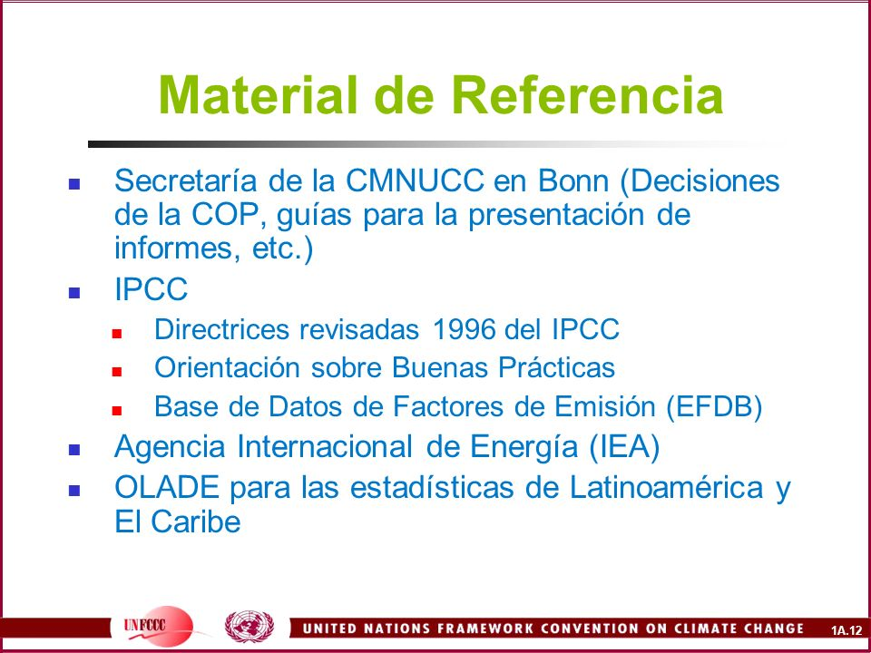 1A.12 Material de Referencia Secretaría de la CMNUCC en Bonn (Decisiones de la COP, guías para la presentación de informes, etc.) IPCC Directrices rev