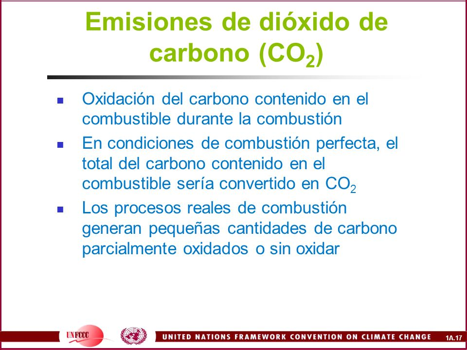 1A.17 Emisiones de dióxido de carbono (CO 2 ) Oxidación del carbono contenido en el combustible durante la combustión En condiciones de combustión per