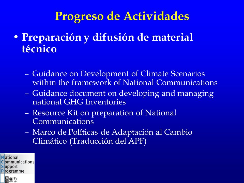 Progreso de Actividades Preparación y difusión de material técnico –Guidance on Development of Climate Scenarios within the framework of National Communications –Guidance document on developing and managing national GHG Inventories –Resource Kit on preparation of National Communications –Marco de Políticas de Adaptación al Cambio Climático (Traducción del APF)