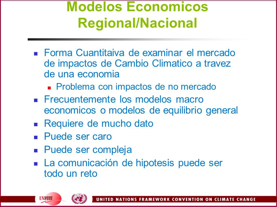 Modelos Economicos Regional/Nacional Forma Cuantitaiva de examinar el mercado de impactos de Cambio Climatico a travez de una economia Problema con impactos de no mercado Frecuentemente los modelos macro economicos o modelos de equilibrio general Requiere de mucho dato Puede ser caro Puede ser compleja La comunicación de hipotesis puede ser todo un reto