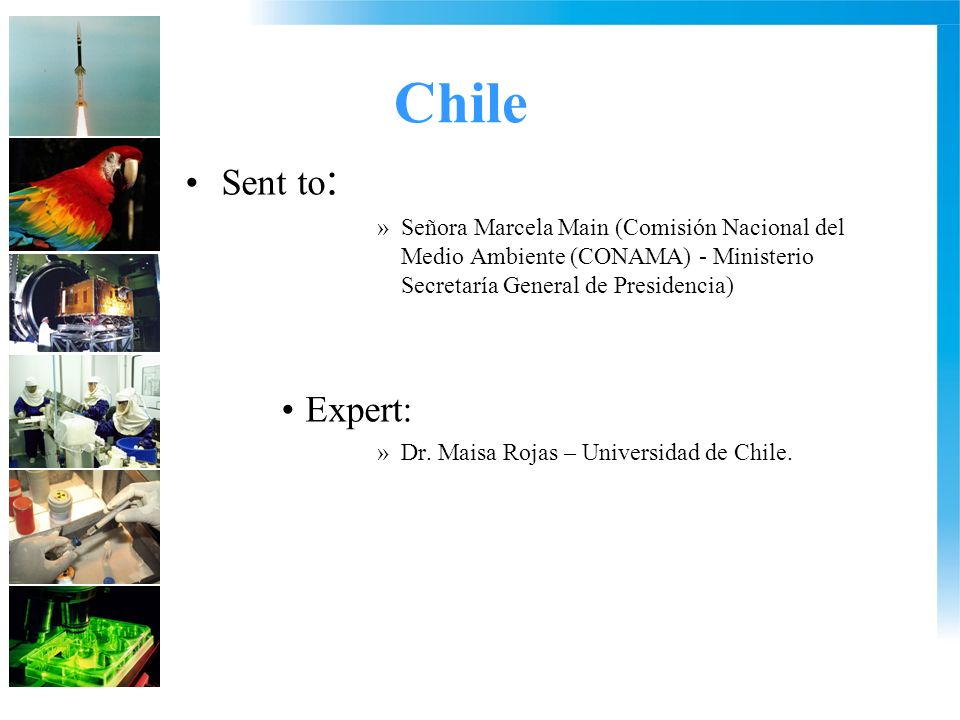 Chile Sent to : »Señora Marcela Main (Comisión Nacional del Medio Ambiente (CONAMA) - Ministerio Secretaría General de Presidencia) Expert: »Dr.
