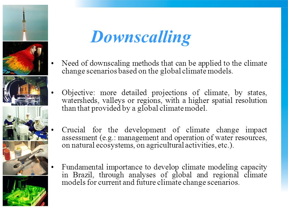 Downscalling Need of downscaling methods that can be applied to the climate change scenarios based on the global climate models. Objective: more detai