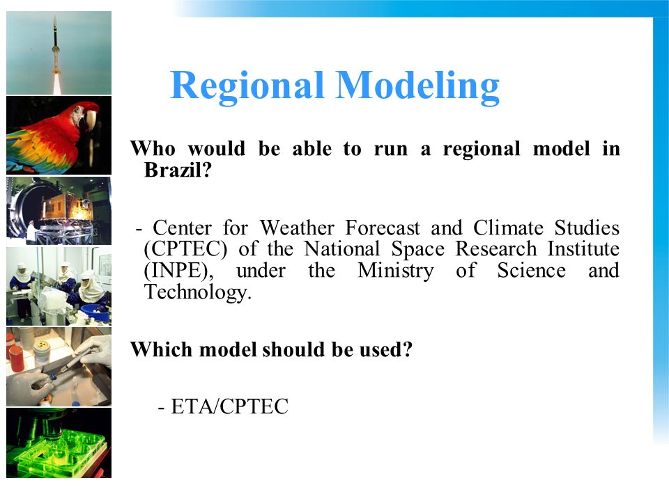 Regional Modeling Who would be able to run a regional model in Brazil? - Center for Weather Forecast and Climate Studies (CPTEC) of the National Space