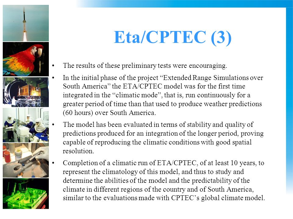 Eta/CPTEC (3) The results of these preliminary tests were encouraging. In the initial phase of the project Extended Range Simulations over South Ameri