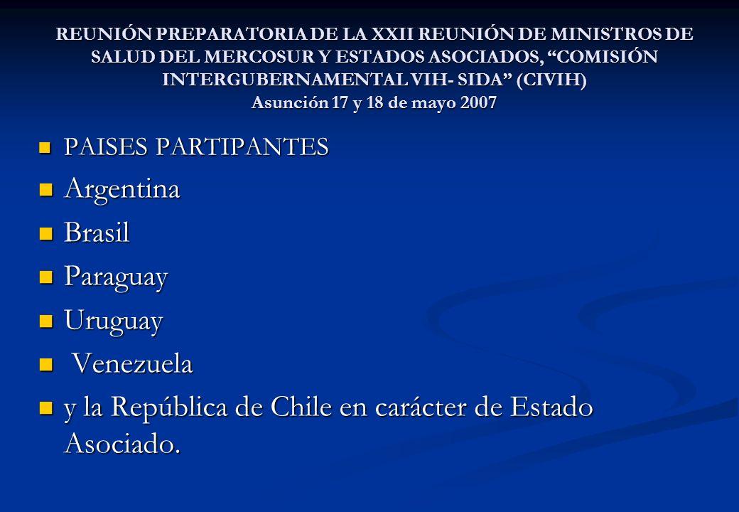 REUNIÓN PREPARATORIA DE LA XXII REUNIÓN DE MINISTROS DE SALUD DEL MERCOSUR Y ESTADOS ASOCIADOS, COMISIÓN INTERGUBERNAMENTAL VIH- SIDA (CIVIH) Asunción 17 y 18 de mayo 2007 PAISES PARTIPANTES PAISES PARTIPANTES Argentina Argentina Brasil Brasil Paraguay Paraguay Uruguay Uruguay Venezuela Venezuela y la República de Chile en carácter de Estado Asociado.