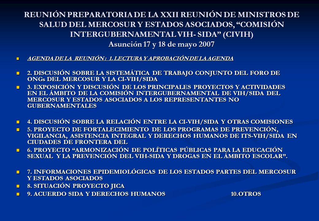 REUNIÓN PREPARATORIA DE LA XXII REUNIÓN DE MINISTROS DE SALUD DEL MERCOSUR Y ESTADOS ASOCIADOS, COMISIÓN INTERGUBERNAMENTAL VIH- SIDA (CIVIH) Asunción 17 y 18 de mayo 2007 AGENDA DE LA REUNIÓN : 1.