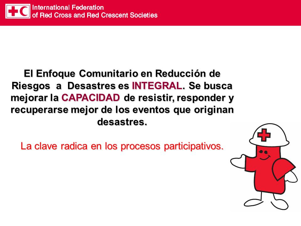 El Enfoque Comunitario en Reducción de Riesgos a Desastres es INTEGRAL.