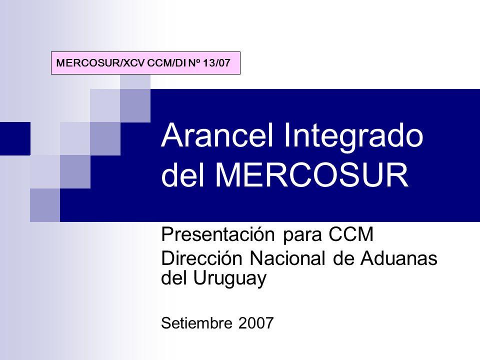Arancel Integrado del MERCOSUR Presentación para CCM Dirección Nacional de Aduanas del Uruguay Setiembre 2007 MERCOSUR/XCV CCM/DI Nº 13/07