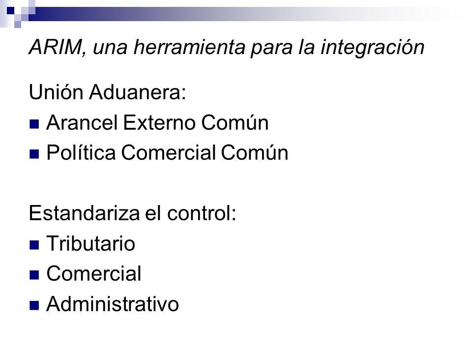 ARIM, una herramienta para la integración Unión Aduanera: Arancel Externo Común Política Comercial Común Estandariza el control: Tributario Comercial Administrativo