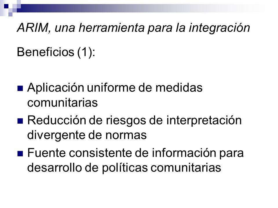 ARIM, una herramienta para la integración Beneficios (1): Aplicación uniforme de medidas comunitarias Reducción de riesgos de interpretación divergente de normas Fuente consistente de información para desarrollo de políticas comunitarias