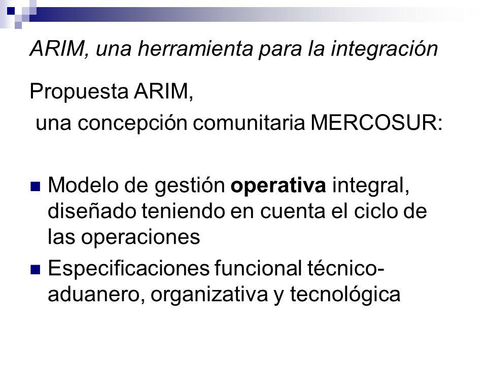 ARIM, una herramienta para la integración Propuesta ARIM, una concepción comunitaria MERCOSUR: Modelo de gestión operativa integral, diseñado teniendo en cuenta el ciclo de las operaciones Especificaciones funcional técnico- aduanero, organizativa y tecnológica