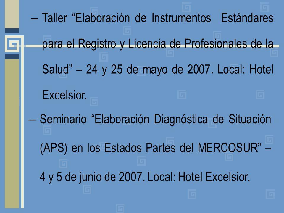 – Taller Elaboración de Instrumentos Estándares para el Registro y Licencia de Profesionales de la Salud – 24 y 25 de mayo de 2007. Local: Hotel Excel