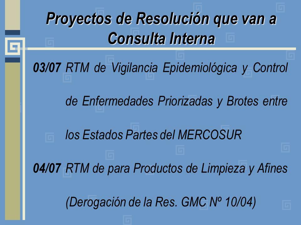 Proyectos de Resolución que van a Consulta Interna 03/07 RTM de Vigilancia Epidemiológica y Control de Enfermedades Priorizadas y Brotes entre los Estados Partes del MERCOSUR 04/07 RTM de para Productos de Limpieza y Afines (Derogación de la Res.