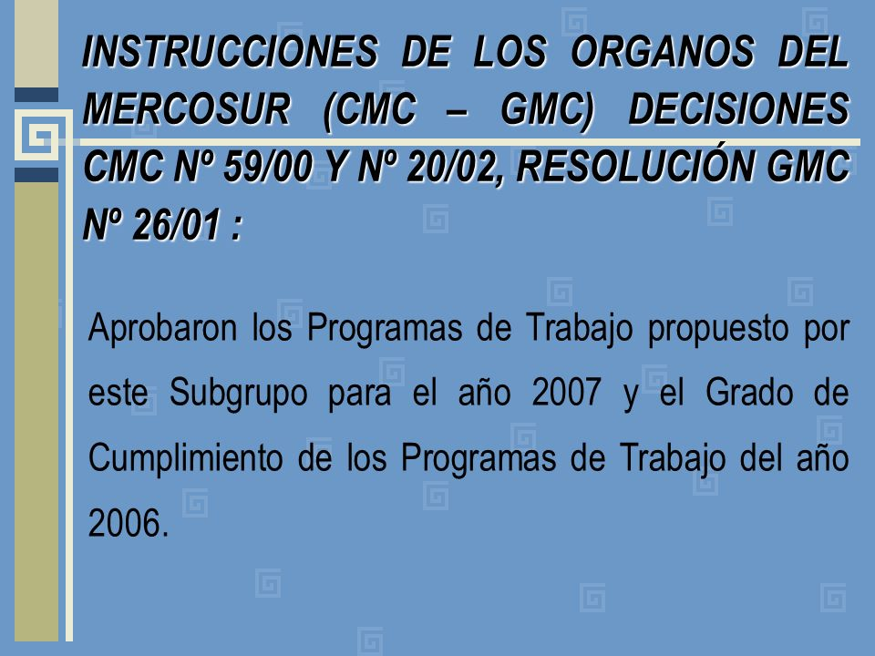 INSTRUCCIONES DE LOS ORGANOS DEL MERCOSUR (CMC – GMC) DECISIONES CMC Nº 59/00 Y Nº 20/02, RESOLUCIÓN GMC Nº 26/01: INSTRUCCIONES DE LOS ORGANOS DEL MERCOSUR (CMC – GMC) DECISIONES CMC Nº 59/00 Y Nº 20/02, RESOLUCIÓN GMC Nº 26/01 : Aprobaron los Programas de Trabajo propuesto por este Subgrupo para el año 2007 y el Grado de Cumplimiento de los Programas de Trabajo del año 2006.