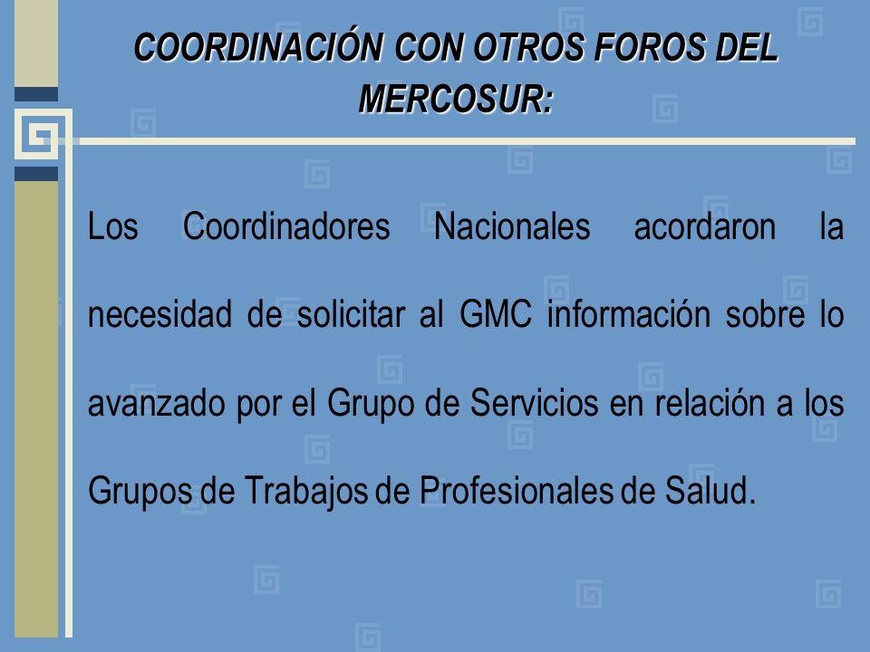 COORDINACIÓN CON OTROS FOROS DEL MERCOSUR: Los Coordinadores Nacionales acordaron la necesidad de solicitar al GMC información sobre lo avanzado por el Grupo de Servicios en relación a los Grupos de Trabajos de Profesionales de Salud.
