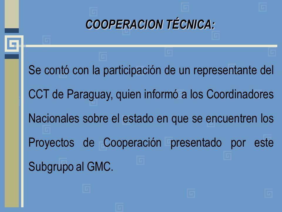 COOPERACION TÉCNICA: Se contó con la participación de un representante del CCT de Paraguay, quien informó a los Coordinadores Nacionales sobre el estado en que se encuentren los Proyectos de Cooperación presentado por este Subgrupo al GMC.
