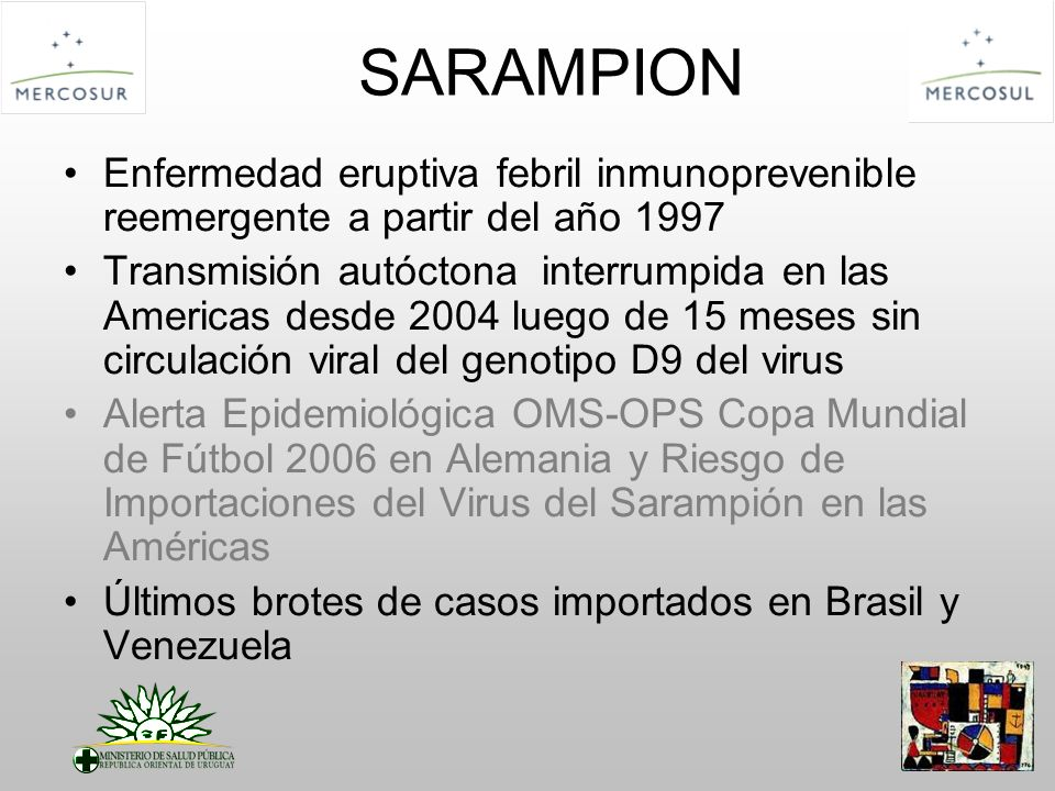 SARAMPION Enfermedad eruptiva febril inmunoprevenible reemergente a partir del año 1997 Transmisión autóctona interrumpida en las Americas desde 2004