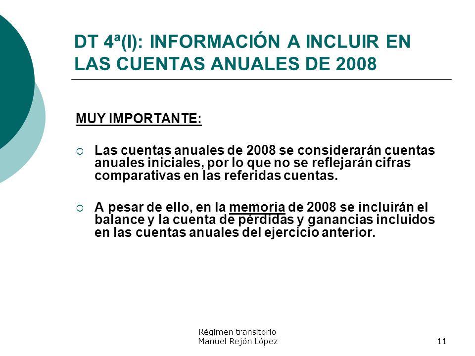 Régimen transitorio Manuel Rejón López11 DT 4ª(I): INFORMACIÓN A INCLUIR EN LAS CUENTAS ANUALES DE 2008 MUY IMPORTANTE: Las cuentas anuales de 2008 se