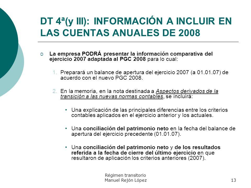 Régimen transitorio Manuel Rejón López13 DT 4ª(y III): INFORMACIÓN A INCLUIR EN LAS CUENTAS ANUALES DE 2008 La empresa PODRÁ presentar la información