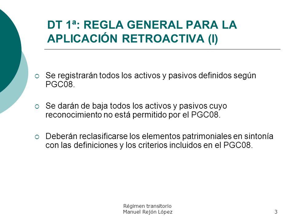 Régimen transitorio Manuel Rejón López3 DT 1ª: REGLA GENERAL PARA LA APLICACIÓN RETROACTIVA (I) Se registrarán todos los activos y pasivos definidos s