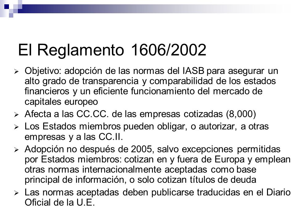 Los pasos para la reforma contable en España Libro Blanco para la reforma de la Contabilidad: 2001-2002 Muchas recomendaciones (aproximar a las NIIF) Comisión para la reforma: borrador para una nueva Ley de armonización contable: 2003 Cambios más urgentes: Ley de medidas de acompañamiento (BOE 31/12/2003) Se permitió NIIF a todas las CC.CC, se introdujo el grupo de coordinación y el valor razonable Proyecto de Ley de reforma y adaptación de la legislación mercantil en materia contable, para su armonización internacional con base en la normativa de la UE (BO Cortes 12/05/2006) Afecta a las CCAA a partir de 1/01/2007 Grupo de trabajo Reforma PGC y 10 subgrupos: 2005