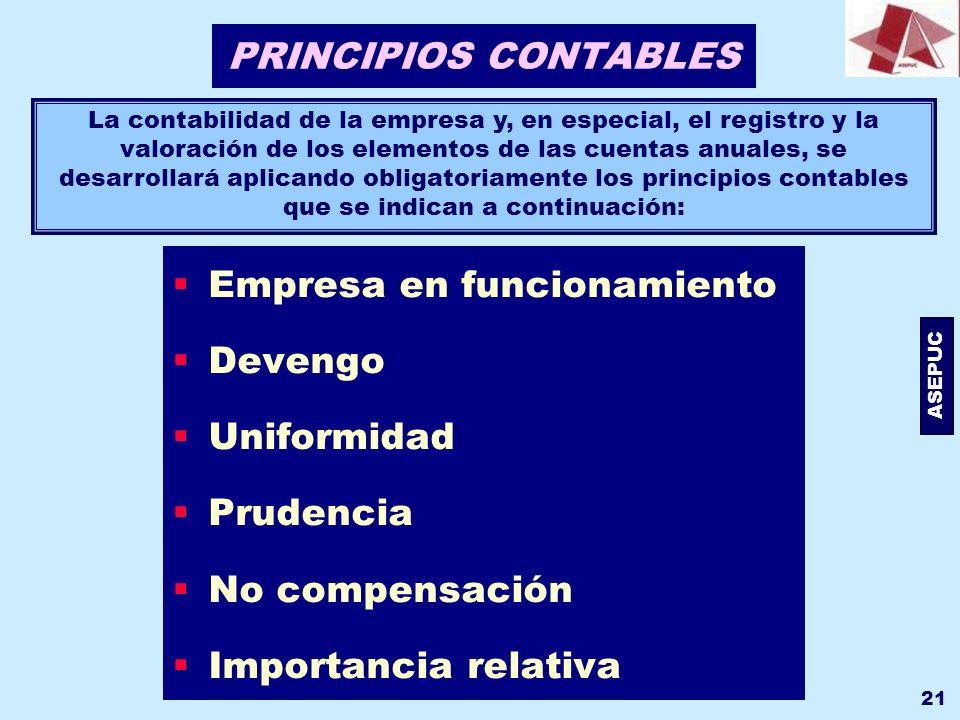 ASEPUC 21 PRINCIPIOS CONTABLES Empresa en funcionamiento Devengo Uniformidad Prudencia No compensación Importancia relativa La contabilidad de la empr