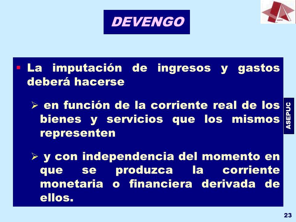 ASEPUC 23 DEVENGO La imputación de ingresos y gastos deberá hacerse en función de la corriente real de los bienes y servicios que los mismos represent